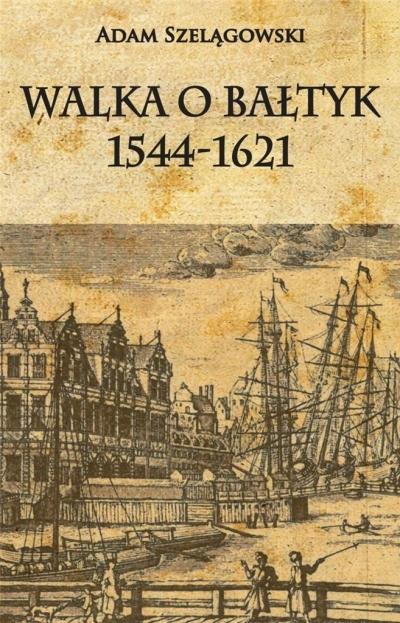 Walka o Bałtyk 1544-1621 Adam Szelągowski