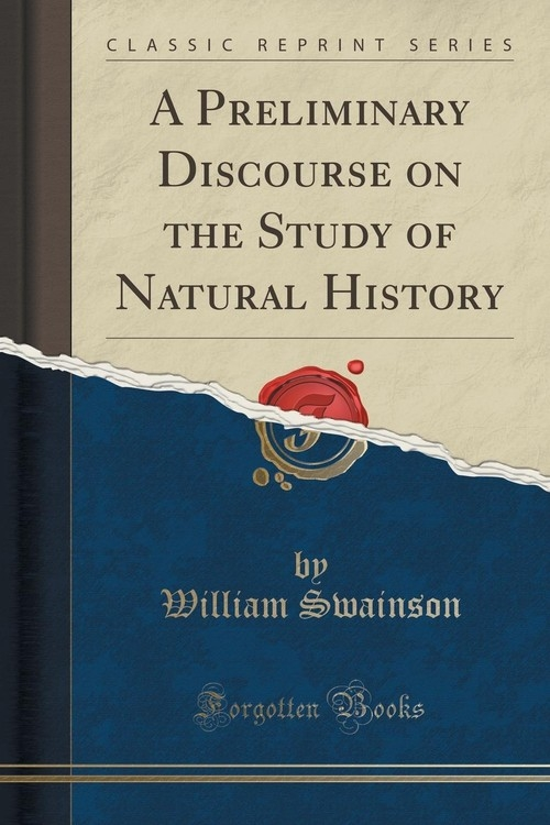 A Preliminary Discourse on the Study of Natural History (Classic Reprint) Swainson William