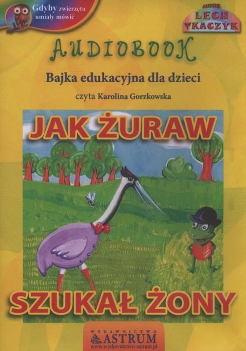 Jak żuraw szukał żony  (Audiobook) Tkaczyk Lech