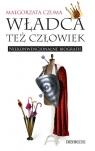 Władca też człowiek Niekonwencjonalne biografie Czuma Małgorzata