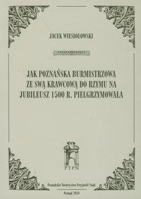 Jak poznańska burmistrzowa ze swą krawcową do Rzymu na jubileusz 1500 r. Pielgrzymowała Wiesiołowski Jacek