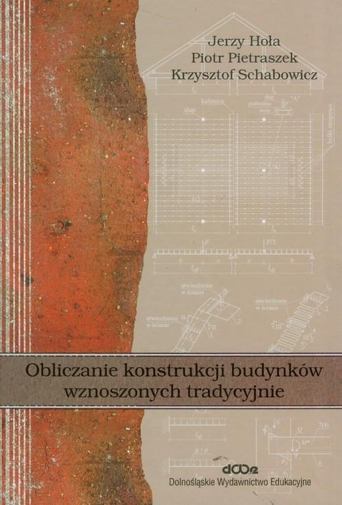 Obliczanie konstrukcji budynków wznoszonych tradycyjnie Hoła Jerzy, Pietraszek Piotr, Schabowicz Krzysztof