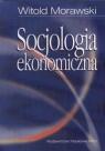 Socjologia ekonomiczna Problemy, teoria, empiria Morawski Witold