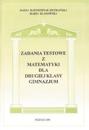 Zadania testowe z matematyki dla 2 kl. gimnazjum Maria Bartkowiak- Hetmańska, Maria Bladowska