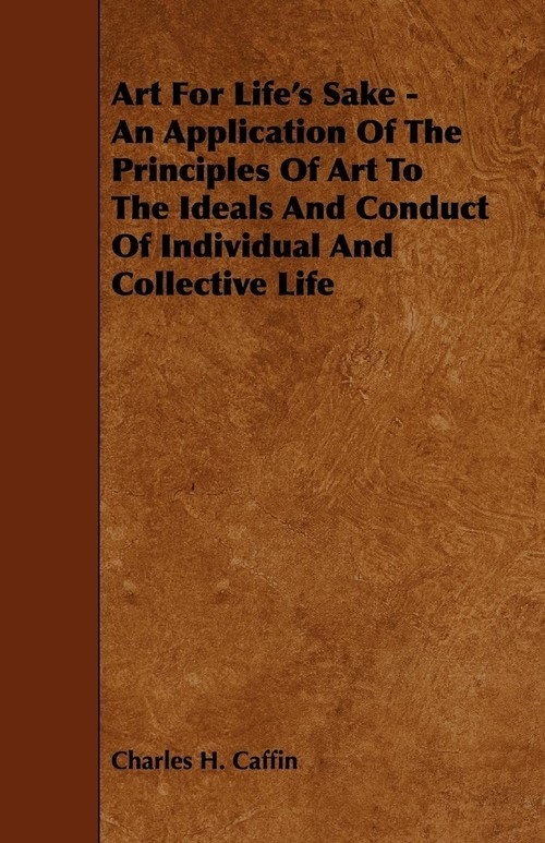 Art For Life's Sake - An Application Of The Principles Of Art To The Ideals And Conduct Of Individual And Collective Life Caffin Charles H.