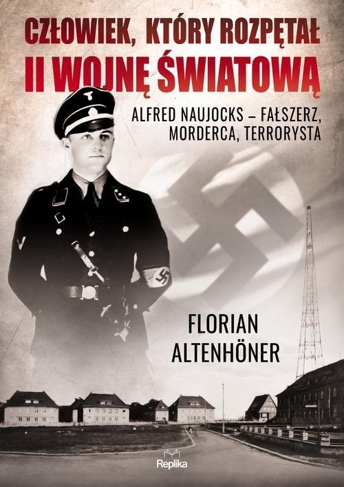 Człowiek, który rozpętał II wojnę światową. Alfred Naujocks ? fałszerz, morderca, terrorysta - Altenhoner Florian - książka