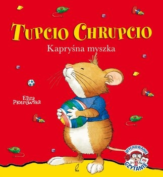 Tupcio Chrupcio. Kapryśna myszka Piotrowska Eliza