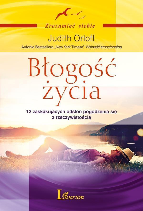 Błogość życia. 12 zaskakujących odsłon pogodzenia się z rzeczywistością Orloff Judith