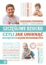 Szczęśliwe dziecko, czyli jak uniknąć najczęstszych błędów wychowawczych Piotrowska Aleksandra, Stanisławska Irena