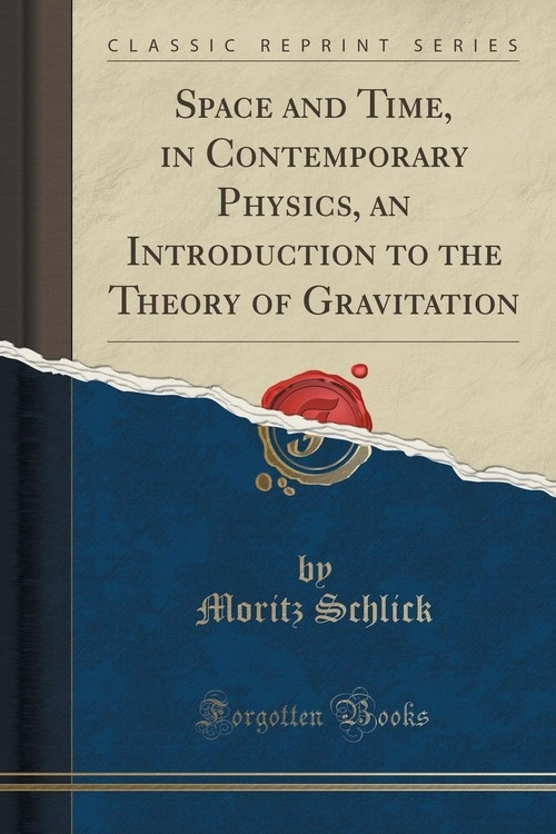 Space and Time, in Contemporary Physics, an Introduction to the Theory of Gravitation (Classic Reprint) Schlick Moritz
