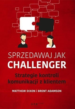 Sprzedawaj jak Challenger Strategie kontroli komunikacji z klientem Dixon Matthew, Adamson Brent
