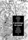 Z polskiego na nasze czyli prywatny leksykon współczesnej polszczyzny Magierowa Barbara, Kroh Antoni