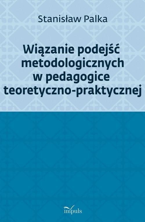Wiązanie podejść metodologicznych w pedagogice teoretyczno-praktycznej (Uszkodzona okładka) Palka Stanisław