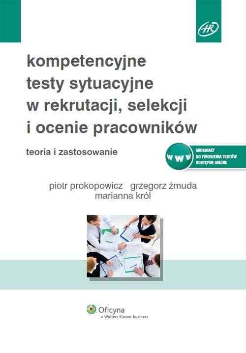 Kompetencyjne testy sytuacyjne w rekrutacji, selekcji i ocenie pracowników Prokopowicz Piotr, Żmuda Grzegorz, Król Marianna