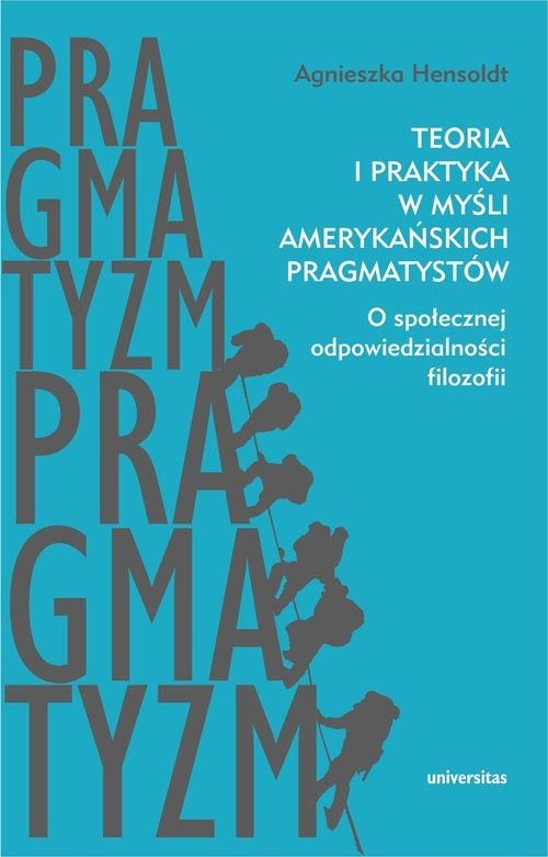 Teoria i praktyka w myśli amerykańskich pragmatystów Hensoldt Agnieszka