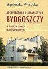 Architektura i urbanistyka Bydgoszczy w dwudziestoleciu międzywojennym Wysocka Agnieszka