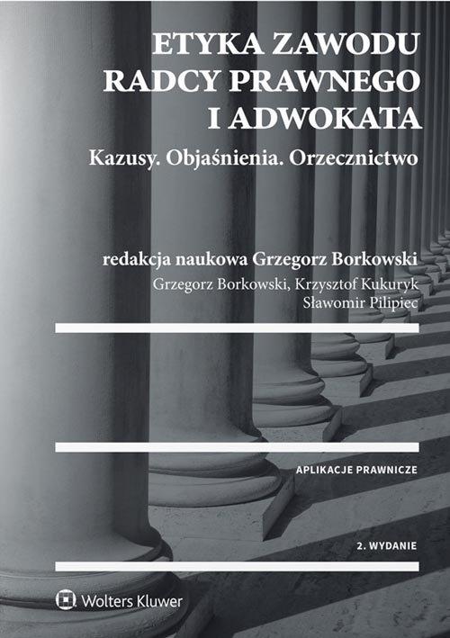 Etyka zawodu radcy prawnego i adwokata Borkowski Grzegorz,  Kukuryk Krzysztof, Pilipiec Sławomir