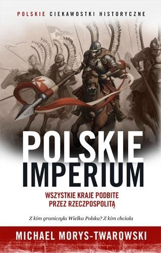 Polskie imperium. Wszystkie kraje podbite przez Rzeczpospolitą Michael Morys-Twarowski
