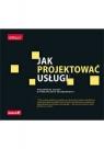 Jak projektować usługi. Niezawodne zasady w praktycznym zastosowaniu Marc Stickdorn, Markus Edgar Hormess, Adam Lawrence, Jakob Schneider