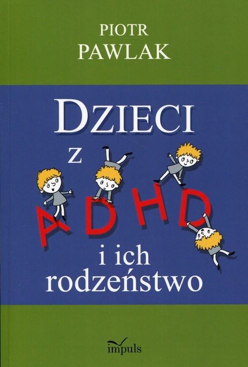 Dzieci z ADHD i ich rodzeństwo Pawlak Piotr