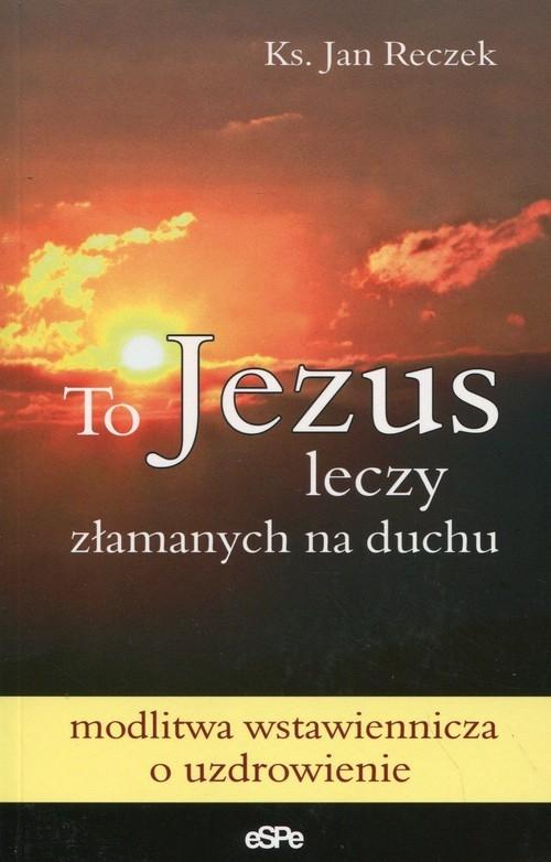 To Jezus leczy złamanych na duchu Reczek Jan
