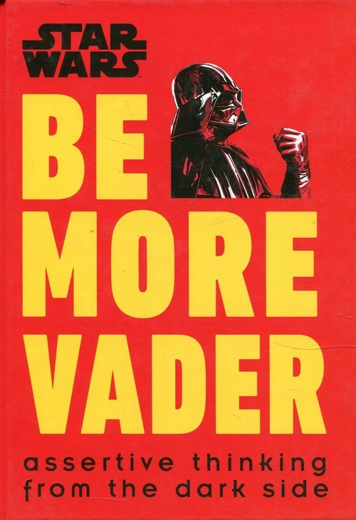 Star Wars Be More Vader : Assertive Thinking from the Dark Side Blauvelt Christian