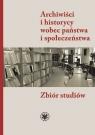 Archiwiści i historycy wobec państwa i społeczeństwa. Zbiór studiów