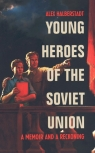 Young Heroes of the Soviet Union A Memoir and a Reckoning Halberstadt Alex