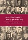 Oni odbudowali i rozwijali Polskę Wielcy Polacy w Polsce Ludowej