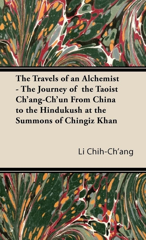 The Travels of an Alchemist - The Journey of the Taoist Ch'ang-Ch'un from China to the Hindukush at the Summons of Chingiz Khan Chih-Ch'ang Li