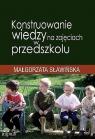 Konstruowanie wiedzy na zajęciach w przedszkolu Sławińska Małgorzata