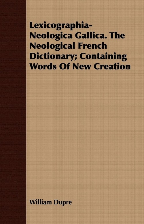 Lexicographia-Neologica Gallica. The Neological French Dictionary; Containing Words Of New Creation Dupre William