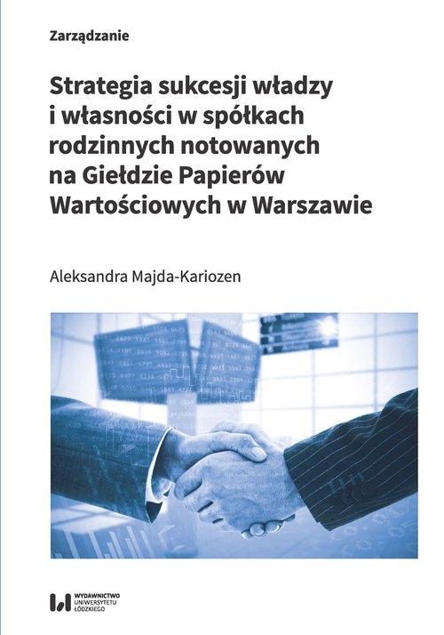 Strategia sukcesji władzy i własności w spółkach rodzinnych notowanych na Giełdzie Papierów Wartościowych w Warszawie Majda-Kariozen Aleksandra