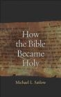 How the Bible Became Holy Michael Satlow
