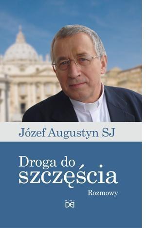 Droga do szczęścia. Rozmowy z Józefem Augustynem SJ Józef Augustyn SJ