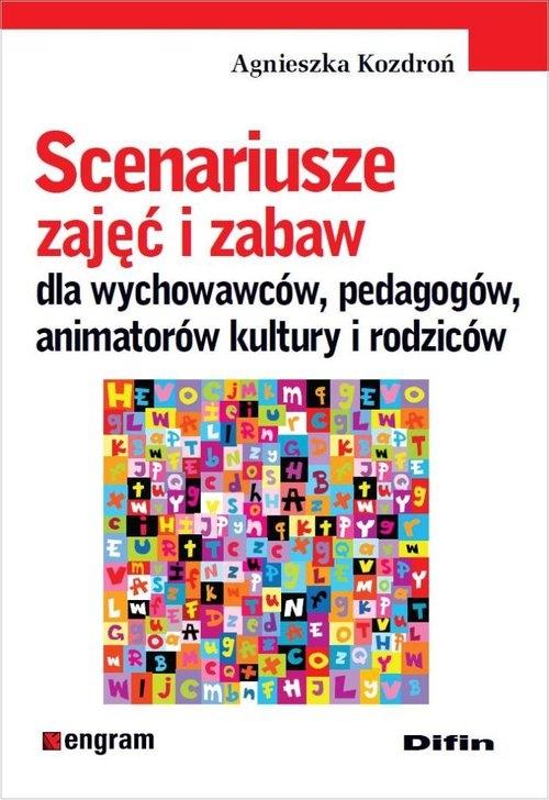 Scenariusze zajęć i zabaw dla wychowawców, pedagogów, animatorów kultury i rodziców Kozdroń Agnieszka