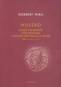 Mieszko Książę Raciborski i pan Krakowa - dzielnicowy władca Polski (ok 1142-1211) Mika Norbert