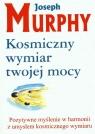 Kosmiczny wymiar twojej mocy Pozytywne myślenie w harmonii z umysłem Murphy Joseph