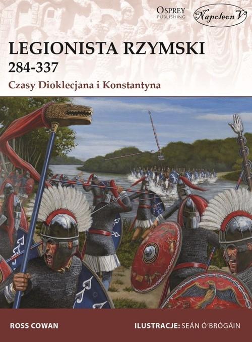 Legionista rzymski 284-337 Czasy Dioklecjana i Konstantyna Cowan Ross