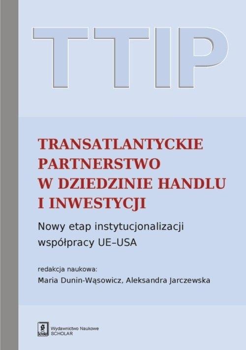 TTIP Transatlantyckie Partnerstwo w dziedzinie Handlu i Inwestycji Dunin-Wąsowicz Maria, Jarczewska Aleksandra (red. nauk.)