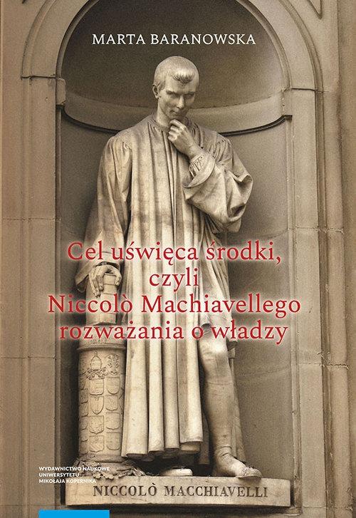 Cel uświęca środki, czyli Niccol? Machiavellego rozważania o władzy Baranowska Marta