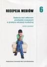 Recepcja mediów 6 Badania nad odbiorem przekazów masowych w praktyce edukacji medialnej