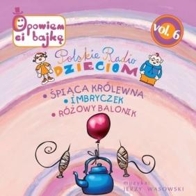 Polskie Radio Dzieciom Vol. 6: Śpiąca Królewna, Imbryczek, Różowy balonik