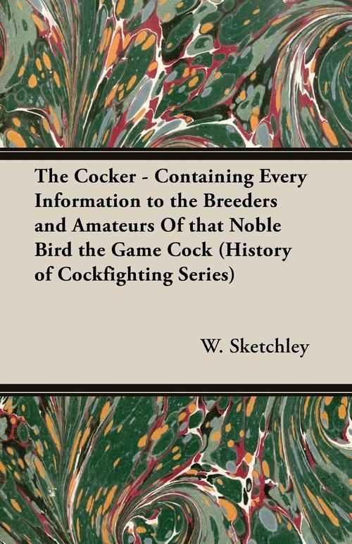 The Cocker - Containing Every Information to the Breeders and Amateurs of That Noble Bird the Game Cock (History of Cockfighting Series) Sketchley W.