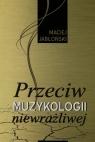 Przeciw muzykologii niewrażliwej  Jabłoński Maciej