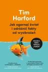 Jak ogarnąć świat i odróżnić fakty od wyobrażeń Tim Harford