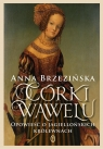 Córki Wawelu. Opowieść o jagiellońskich królewnach Anna Brzezińska