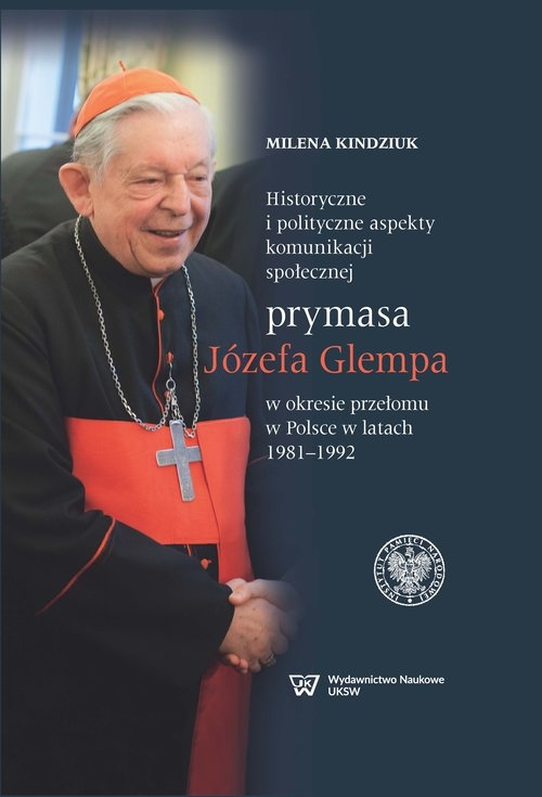 Historyczne i polityczne aspekty komunikacji społecznej prymasa Józefa Glempa w okresie przełomu w Polsce w latach 1981-1992 Kindziuk Milena