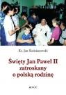 Święty Jan Paweł II zatroskany o polską rodzinę