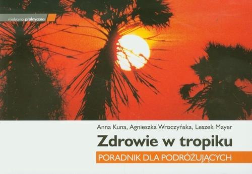 Zdrowie w tropiku Poradnik dla podróżujących Kuna Anna, Wroczyńska Agnieszka, Mayer Leszek